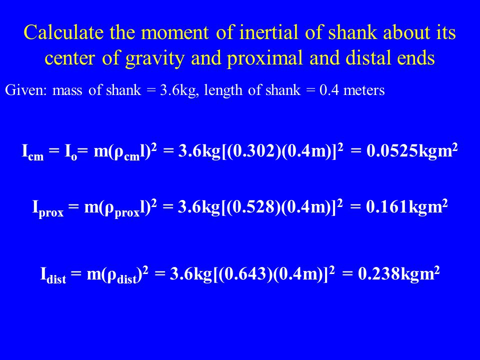 Calculate the moment of inertial of shank about its center of gravity and proximal and distal ends Given: mass of shank = 3.6kg, length of shank = 0.4
