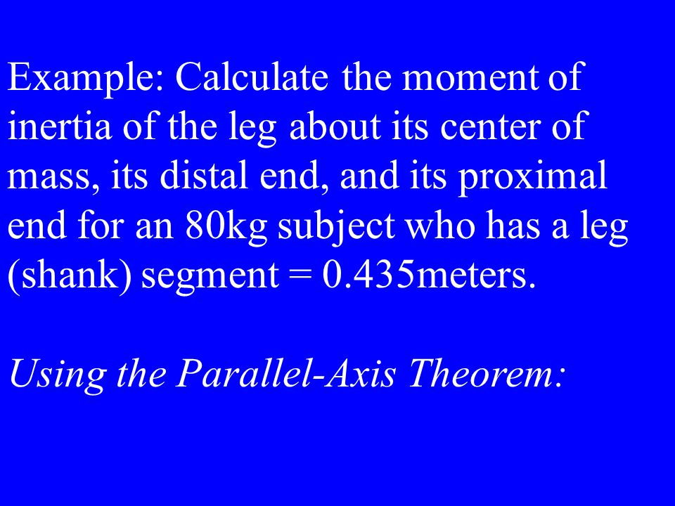 Example: Calculate the moment of inertia of the leg about its center of mass, its distal end, and its proximal end for an 80kg subject who has a leg (