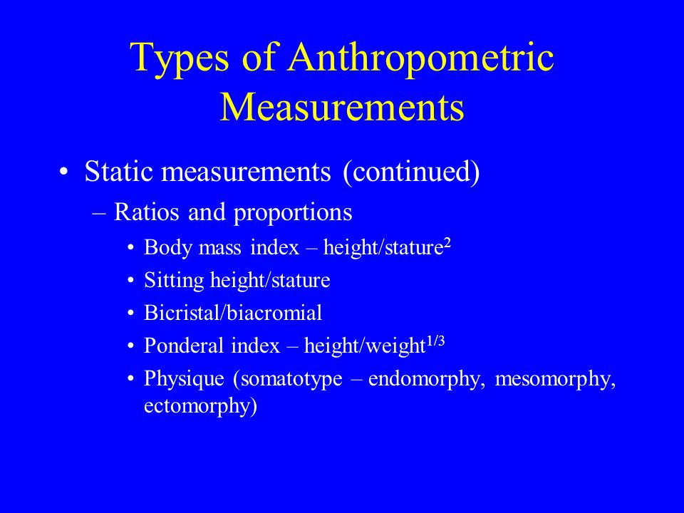 Types of Anthropometric Measurements Static measurements (continued) –Ratios and proportions Body mass index – height/stature 2 Sitting height/stature