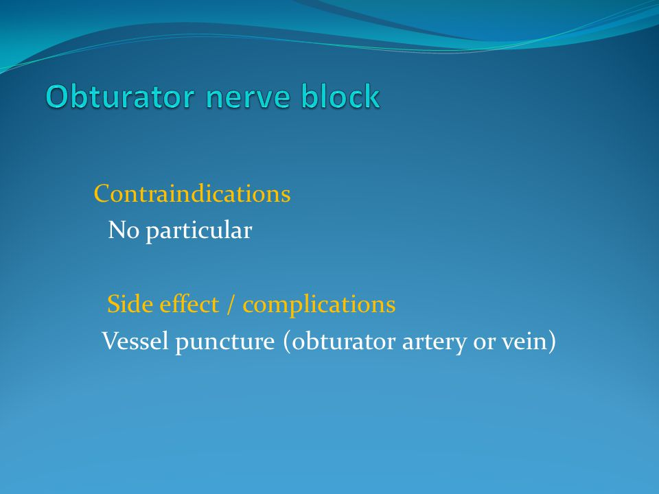 Contraindications No particular Side effect / complications Vessel puncture (obturator artery or vein)