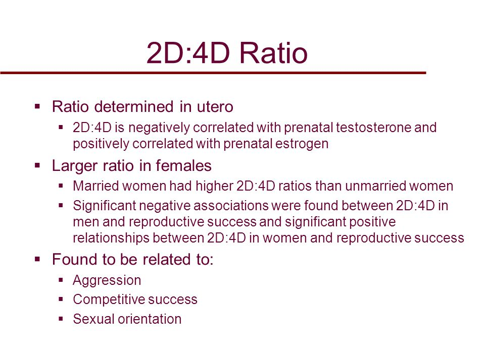 2D:4D Ratio  Ratio determined in utero  2D:4D is negatively correlated with prenatal testosterone and positively correlated with prenatal estrogen  Larger ratio in females  Married women had higher 2D:4D ratios than unmarried women  Significant negative associations were found between 2D:4D in men and reproductive success and significant positive relationships between 2D:4D in women and reproductive success  Found to be related to:  Aggression  Competitive success  Sexual orientation