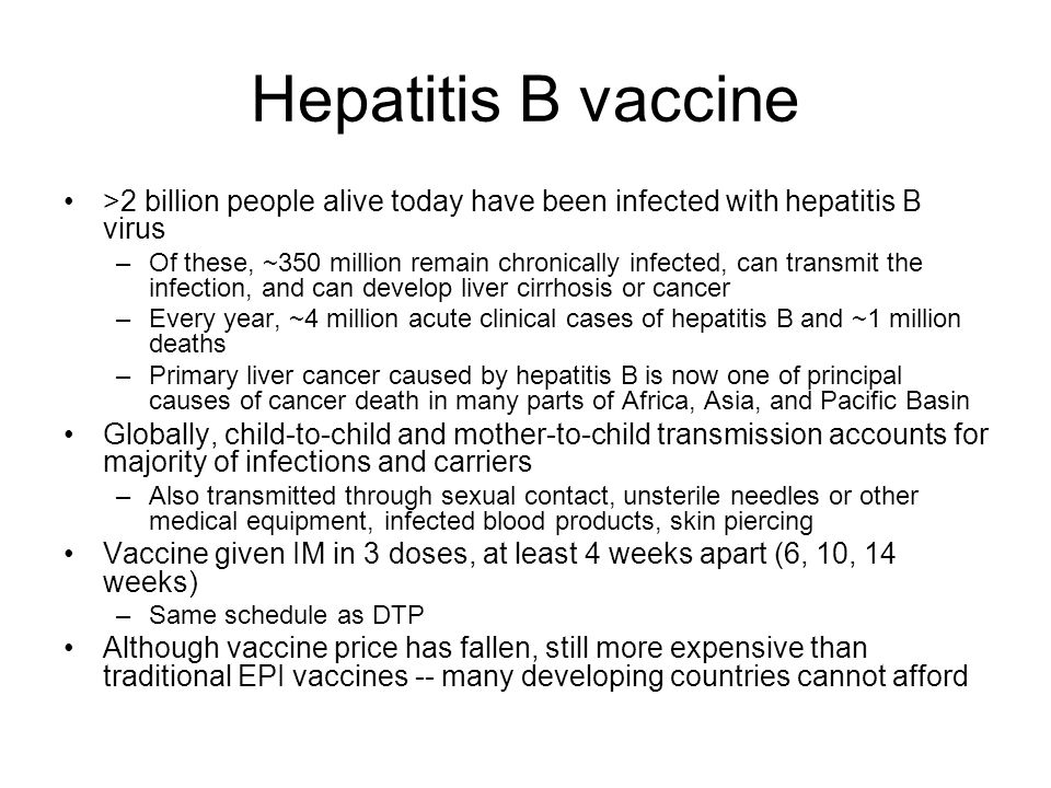 Hepatitis B vaccine >2 billion people alive today have been infected with hepatitis B virus –Of these, ~350 million remain chronically infected, can t