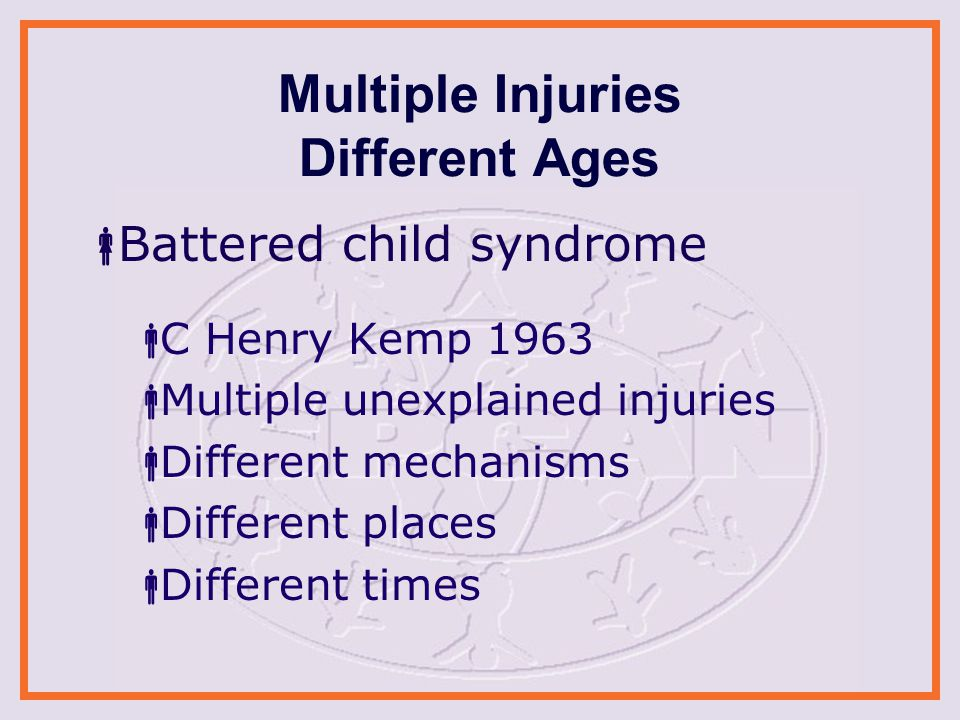 Multiple Injuries Different Ages  Battered child syndrome  C Henry Kemp 1963  Multiple unexplained injuries  Different mechanisms  Different places  Different times