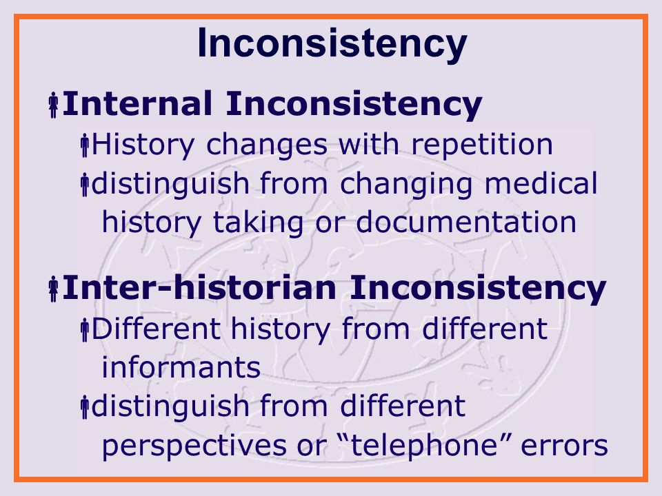 Inconsistency  Internal Inconsistency  History changes with repetition  distinguish from changing medical history taking or documentation  Inter-historian Inconsistency  Different history from different informants  distinguish from different perspectives or telephone errors