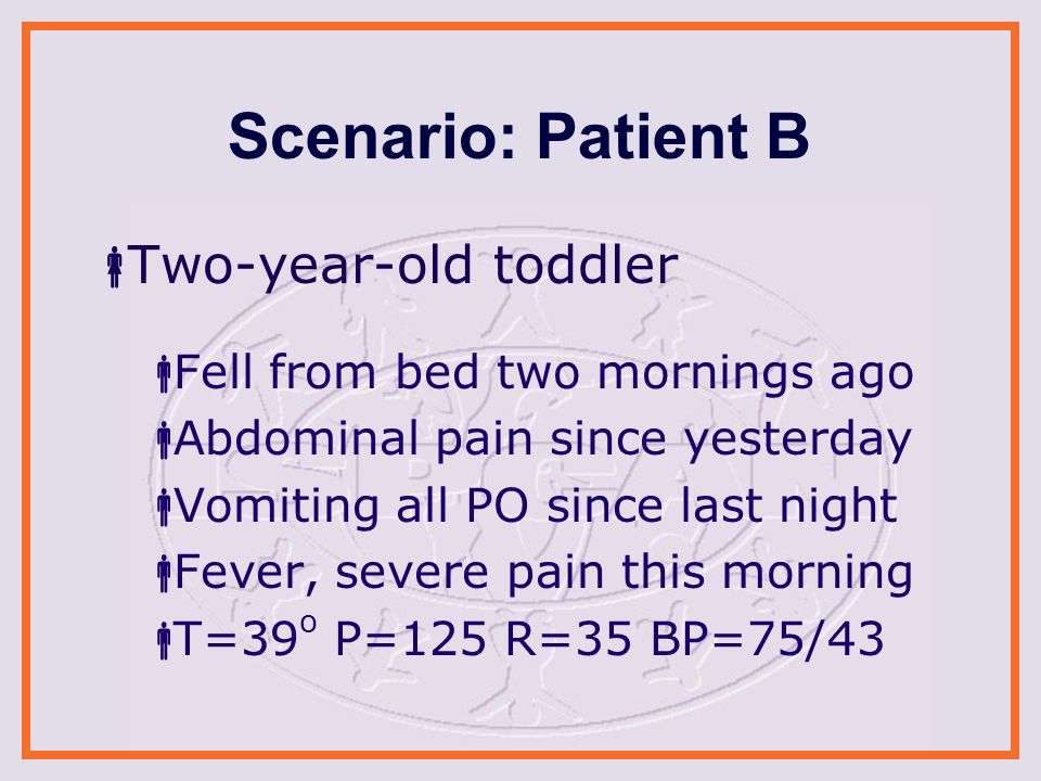 Scenario: Patient B  Two-year-old toddler  Fell from bed two mornings ago  Abdominal pain since yesterday  Vomiting all PO since last night  Fever, severe pain this morning  T=39 o P=125 R=35 BP=75/43