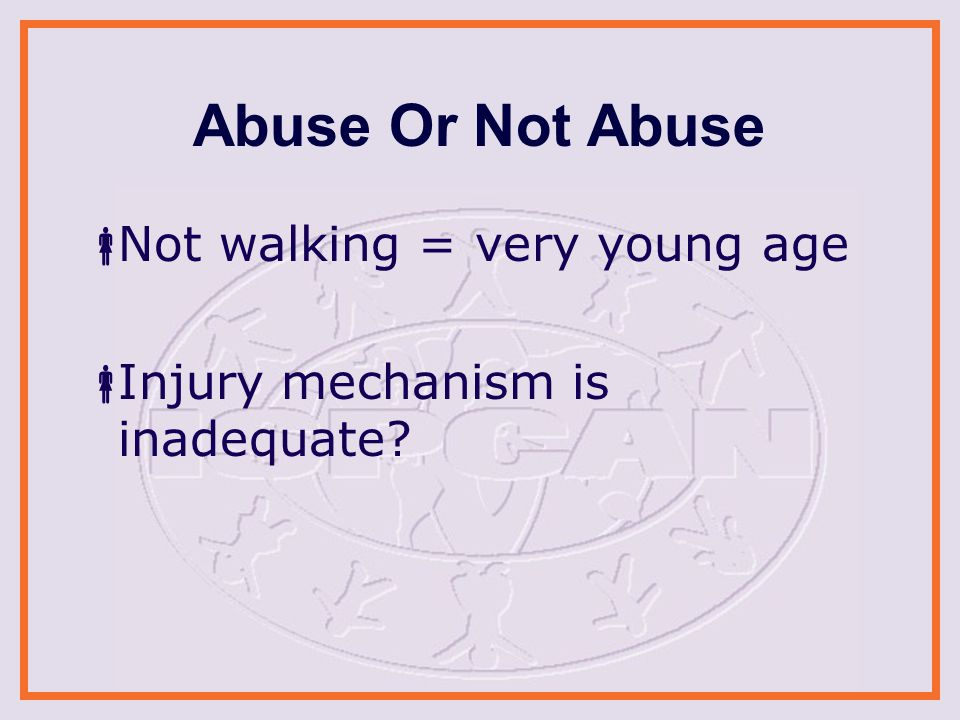 Abuse Or Not Abuse  Not walking = very young age  Injury mechanism is inadequate