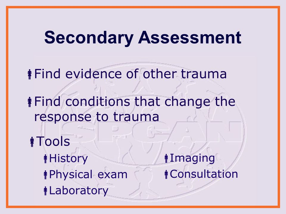 Secondary Assessment  Tools  History  Physical exam  Laboratory  Imaging  Consultation  Find evidence of other trauma  Find conditions that change the response to trauma