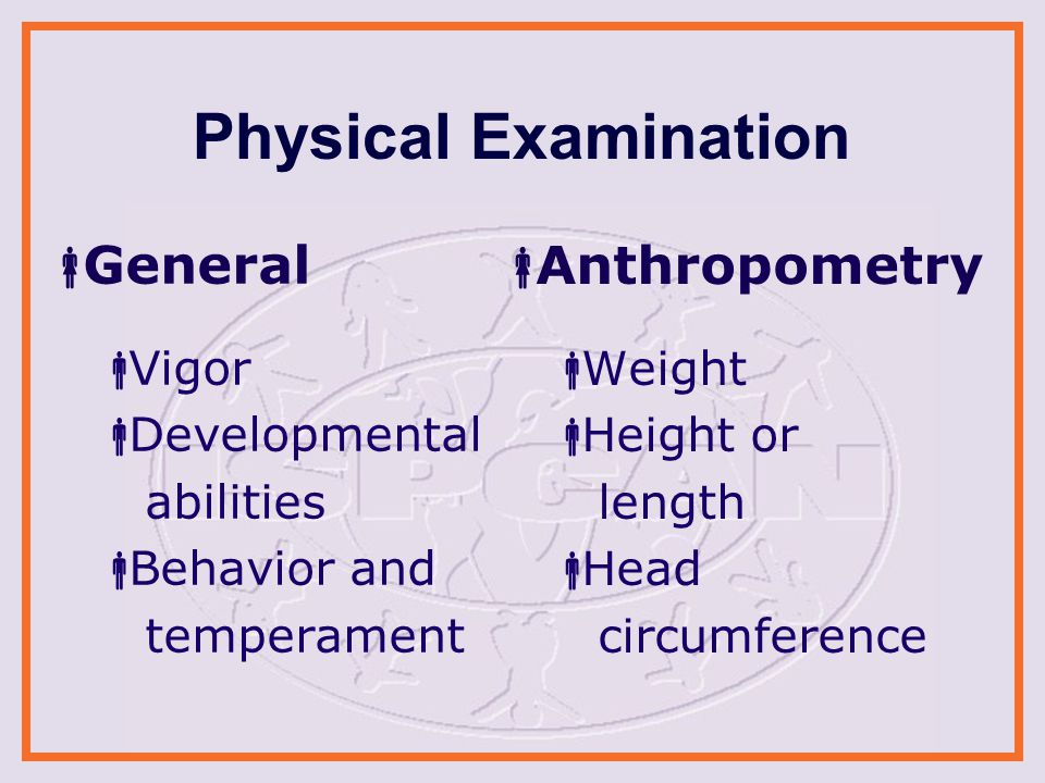 Physical Examination  General  Vigor  Developmental abilities  Behavior and temperament  Anthropometry  Weight  Height or length  Head circumference