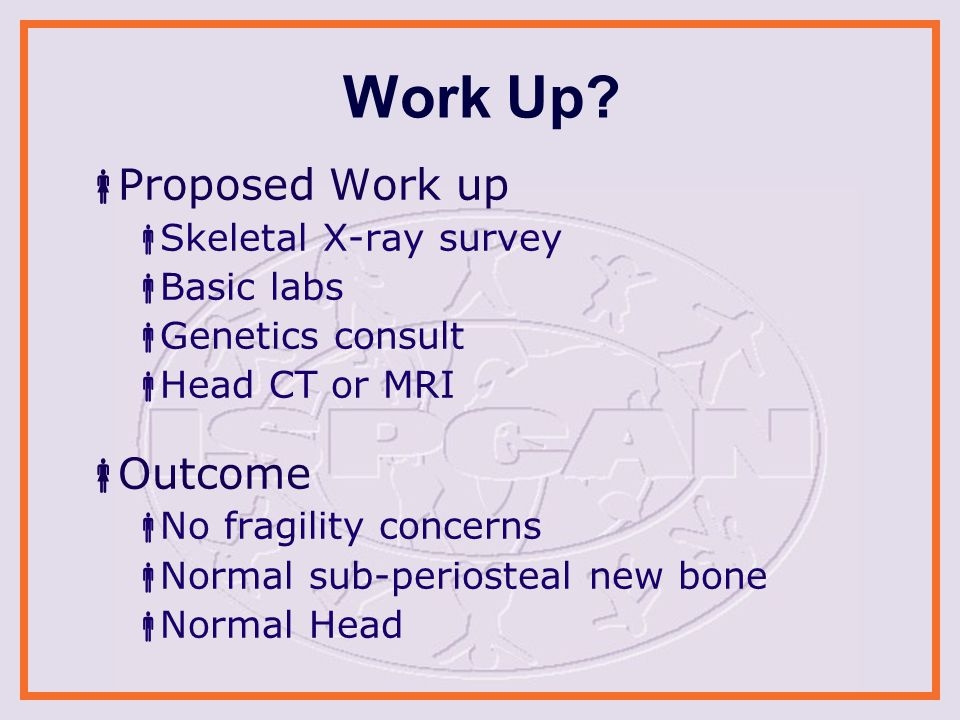 Work Up?  Proposed Work up  Skeletal X-ray survey  Basic labs  Genetics consult  Head CT or MRI  Outcome  No fragility concerns  Normal sub-pe
