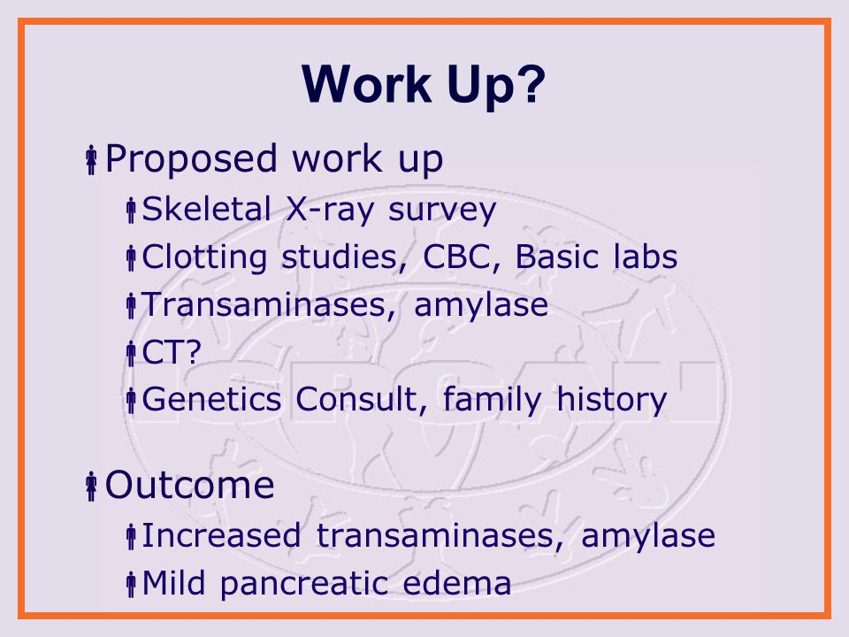 Work Up?  Proposed work up  Skeletal X-ray survey  Clotting studies, CBC, Basic labs  Transaminases, amylase  CT?  Genetics Consult, family hist