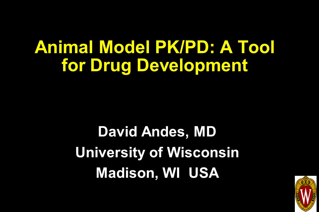 Animal Model PK/PD: A Tool for Drug Development David Andes, MD University of Wisconsin Madison, WI USA