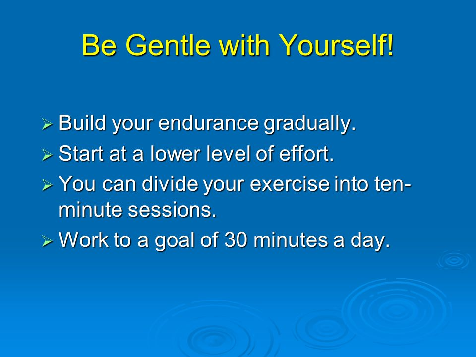 Be Gentle with Yourself.  Build your endurance gradually.