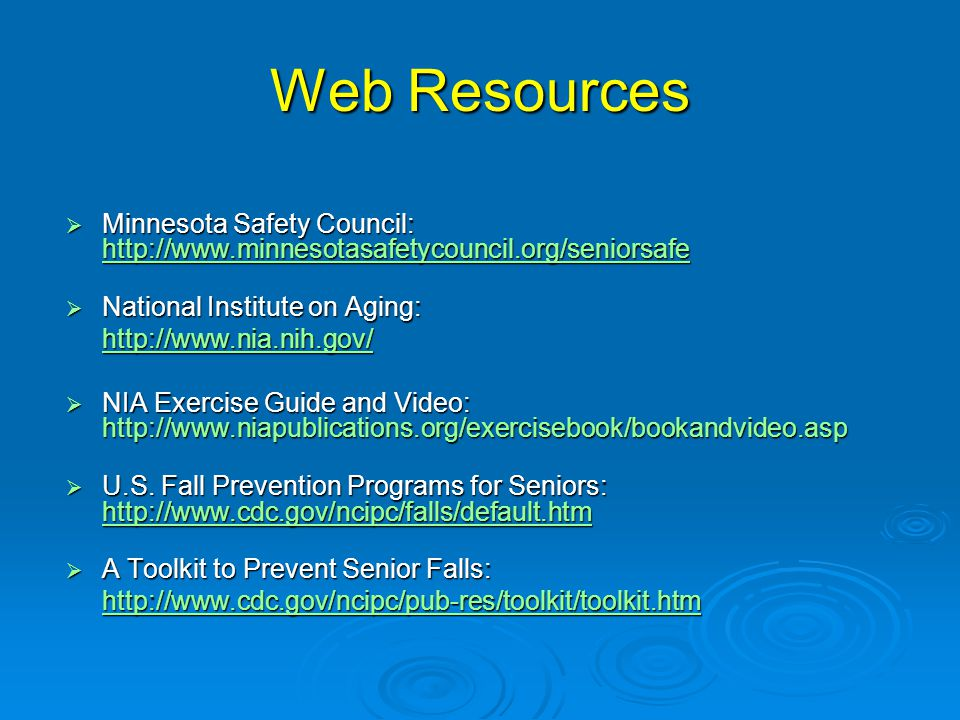 Web Resources  Minnesota Safety Council: http://www.minnesotasafetycouncil.org/seniorsafe http://www.minnesotasafetycouncil.org/seniorsafe  National Institute on Aging: http://www.nia.nih.gov/  NIA Exercise Guide and Video: http://www.niapublications.org/exercisebook/bookandvideo.asp  U.S.