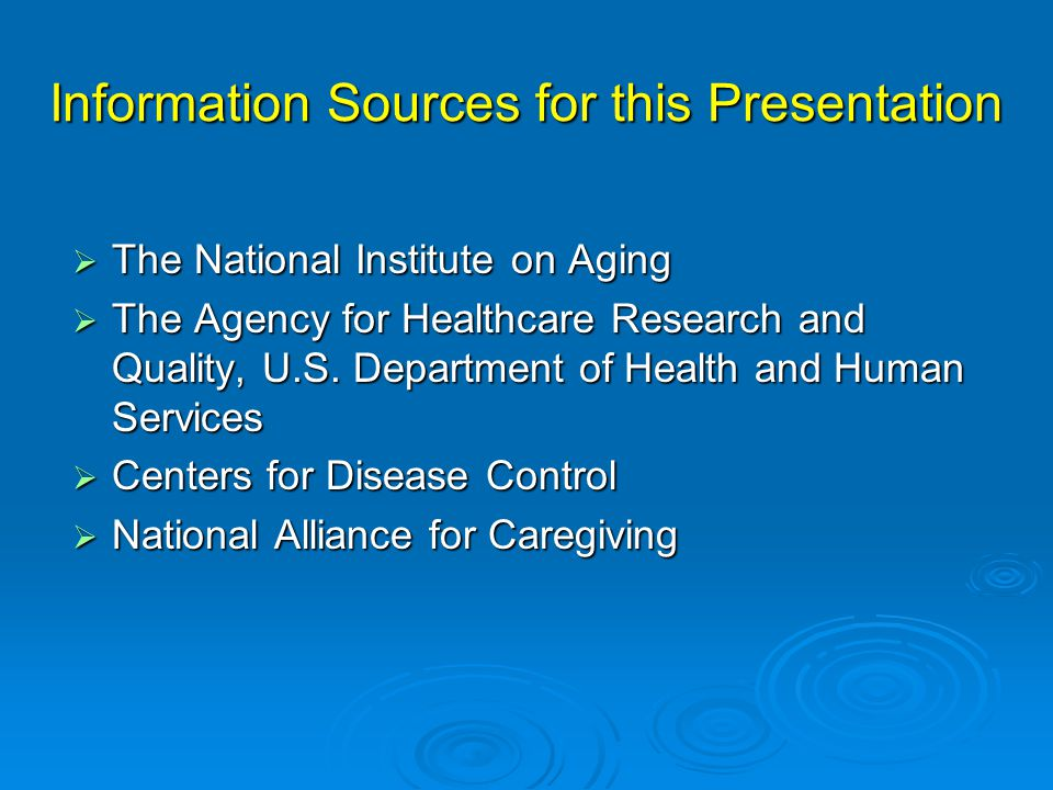 Information Sources for this Presentation  The National Institute on Aging  The Agency for Healthcare Research and Quality, U.S.