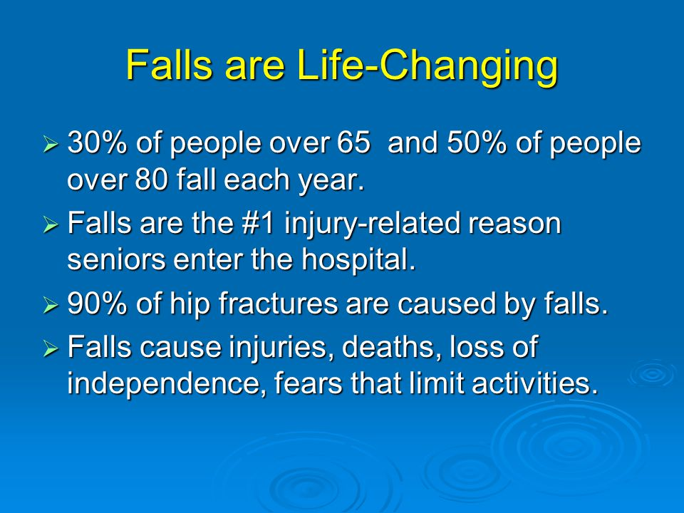 Falls are Life-Changing  30% of people over 65 and 50% of people over 80 fall each year.