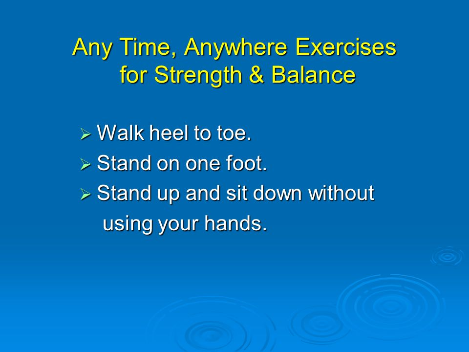 Any Time, Anywhere Exercises for Strength & Balance  Walk heel to toe.