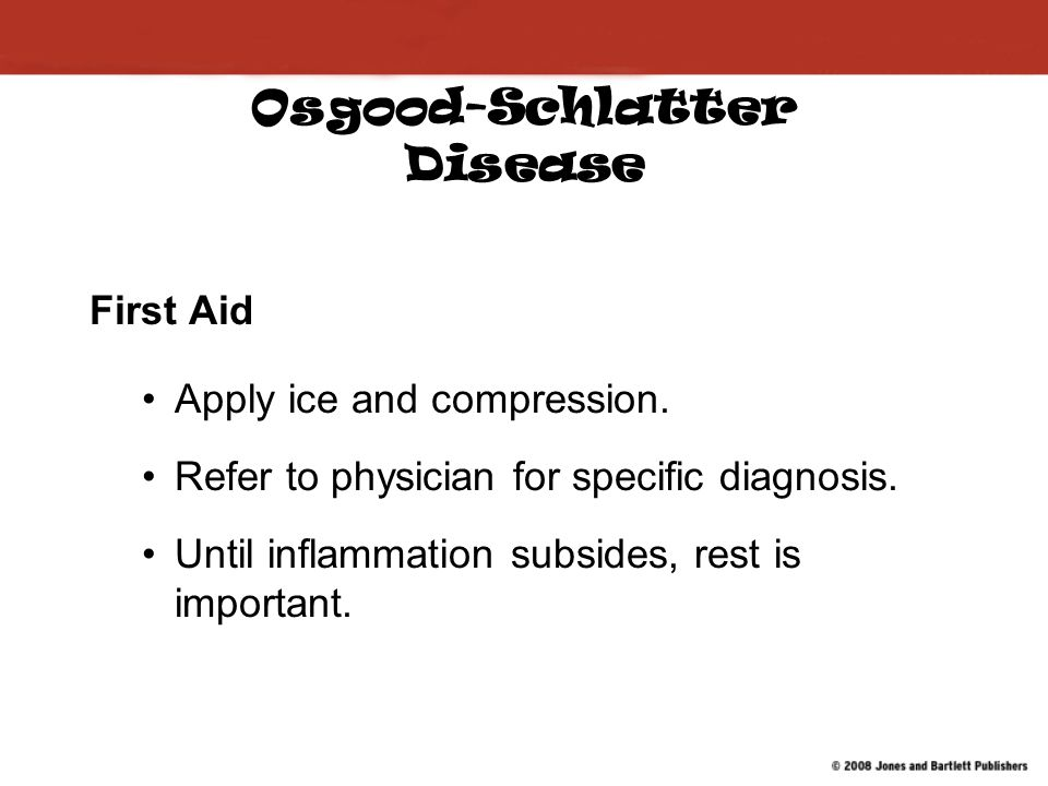 Osgood-Schlatter Disease First Aid Apply ice and compression.