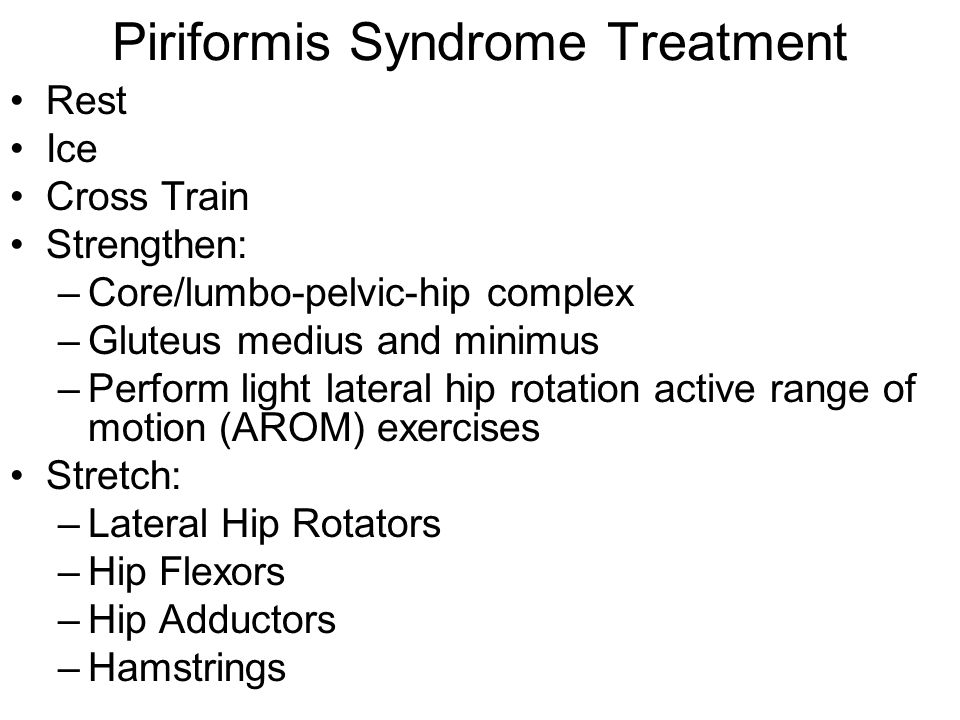 Piriformis Syndrome Treatment Rest Ice Cross Train Strengthen: –Core/lumbo-pelvic-hip complex –Gluteus medius and minimus –Perform light lateral hip r