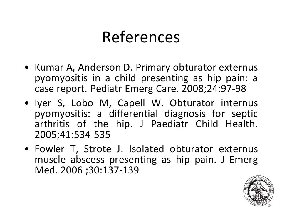 References Kumar A, Anderson D. Primary obturator externus pyomyositis in a child presenting as hip pain: a case report. Pediatr Emerg Care. 2008;24:9