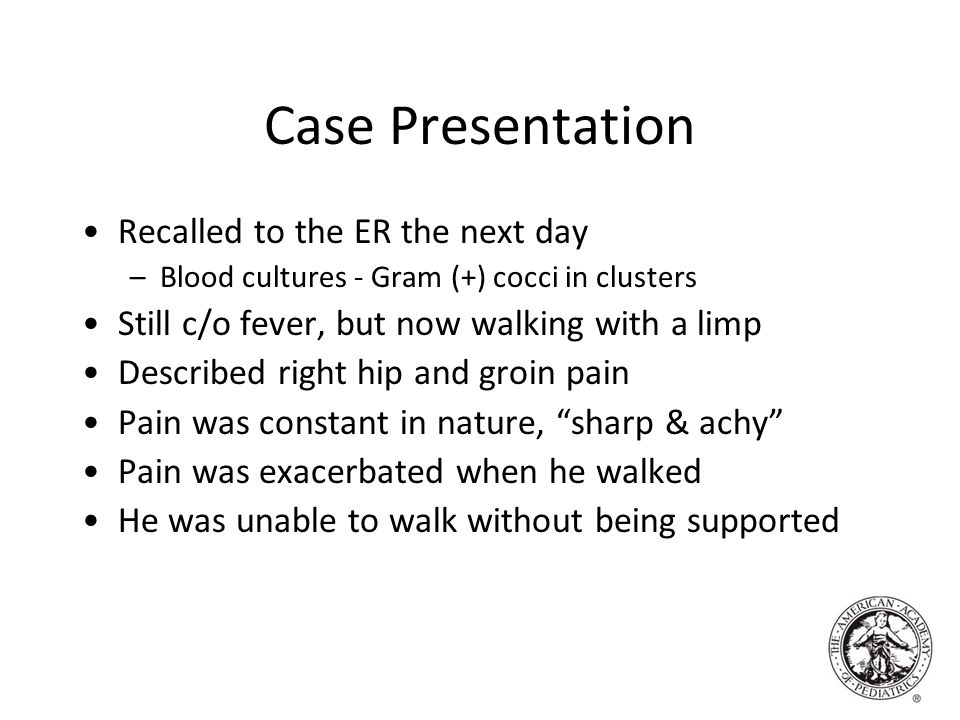Case Presentation Recalled to the ER the next day –Blood cultures - Gram (+) cocci in clusters Still c/o fever, but now walking with a limp Described right hip and groin pain Pain was constant in nature, sharp & achy Pain was exacerbated when he walked He was unable to walk without being supported