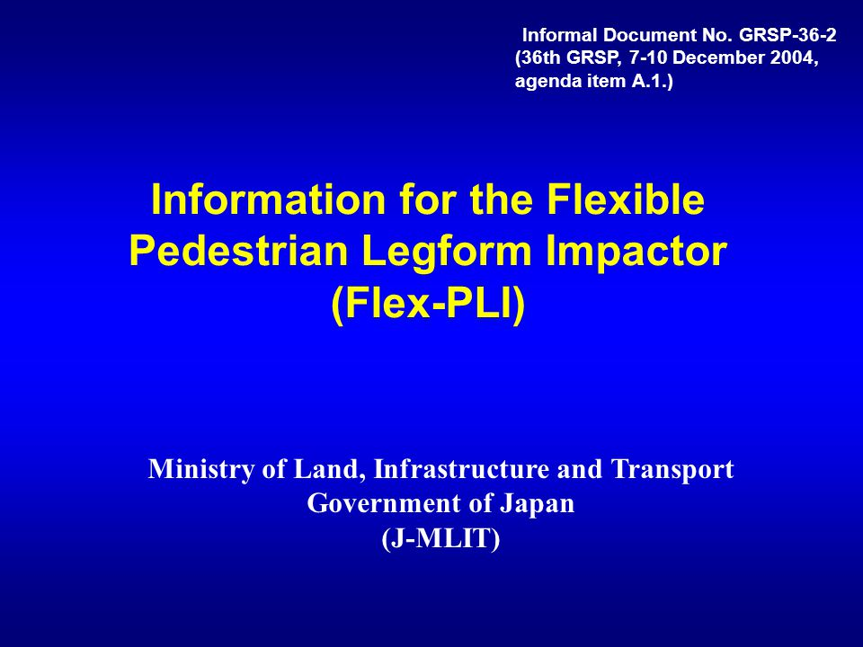 Information for the Flexible Pedestrian Legform Impactor (Flex-PLI) Ministry of Land, Infrastructure and Transport Government of Japan (J-MLIT) Inform