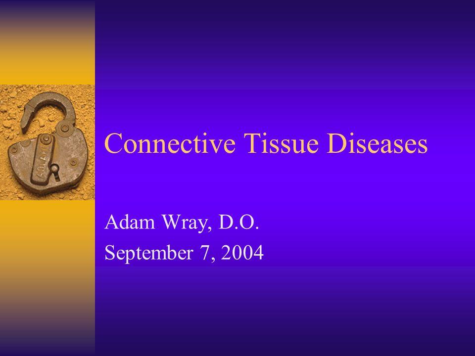 Connective Tissue Diseases Adam Wray, D.O. September 7, 2004