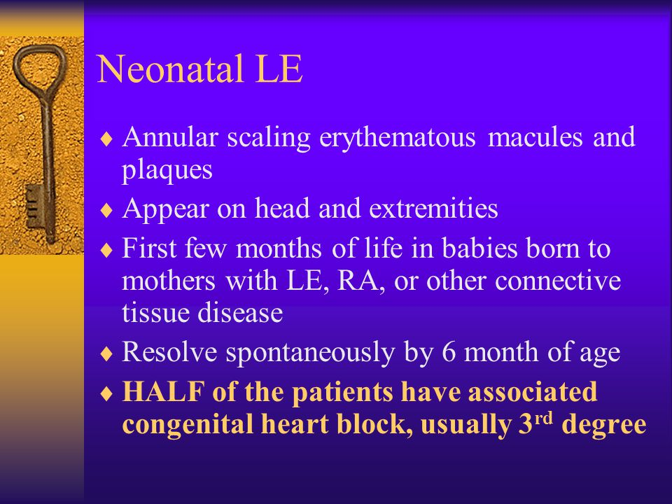 Neonatal LE  Annular scaling erythematous macules and plaques  Appear on head and extremities  First few months of life in babies born to mothers w