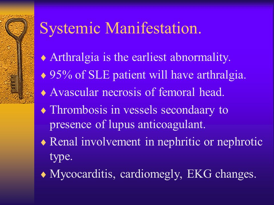 Systemic Manifestation.  Arthralgia is the earliest abnormality.  95% of SLE patient will have arthralgia.  Avascular necrosis of femoral head.  T