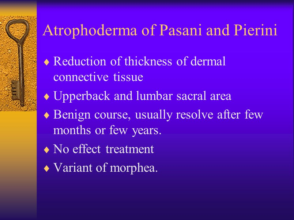 Atrophoderma of Pasani and Pierini  Reduction of thickness of dermal connective tissue  Upperback and lumbar sacral area  Benign course, usually re