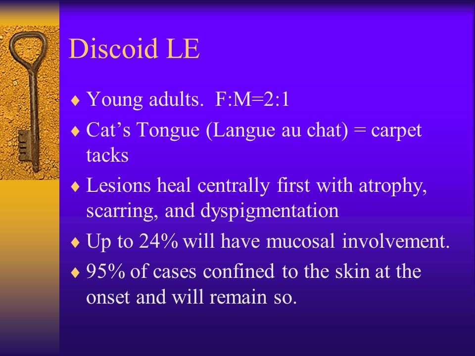Discoid LE  Young adults. F:M=2:1  Cat's Tongue (Langue au chat) = carpet tacks  Lesions heal centrally first with atrophy, scarring, and dyspigmen