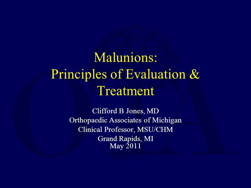 Malunions: Principles of Evaluation & Treatment Clifford B Jones, MD Orthopaedic Associates of Michigan Clinical Professor, MSU/CHM Grand Rapids, MI May 2011