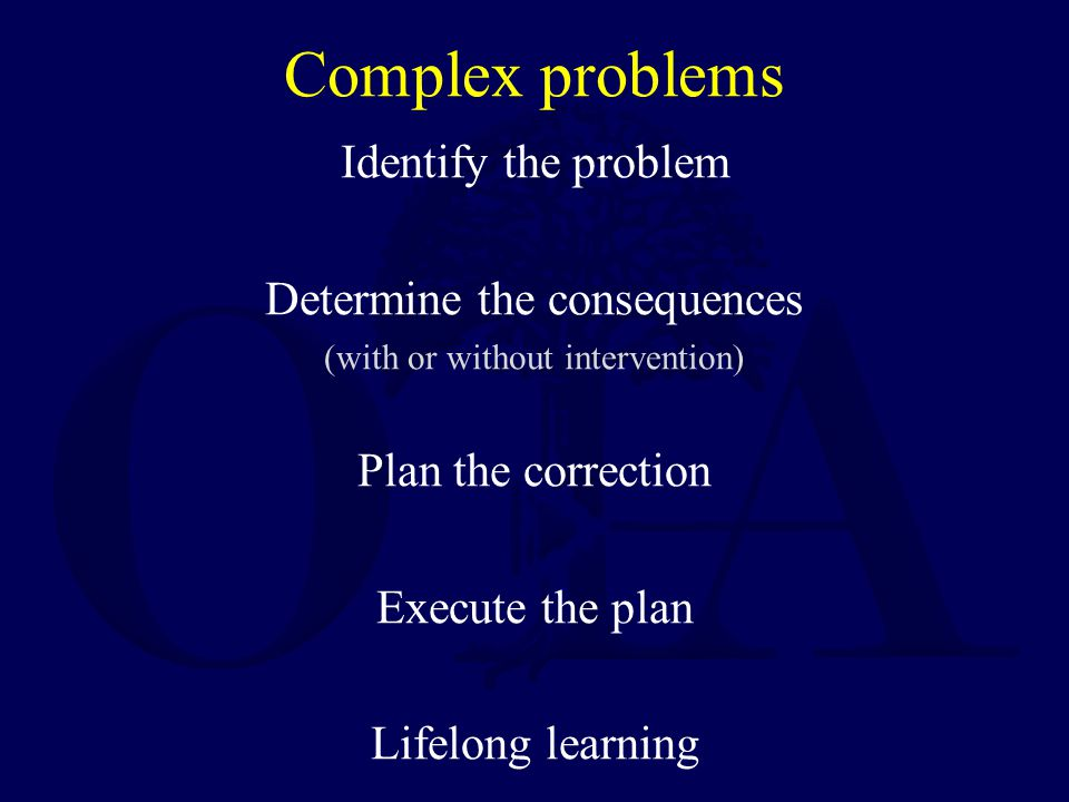 Complex problems Identify the problem Determine the consequences (with or without intervention) Plan the correction Execute the plan Lifelong learning