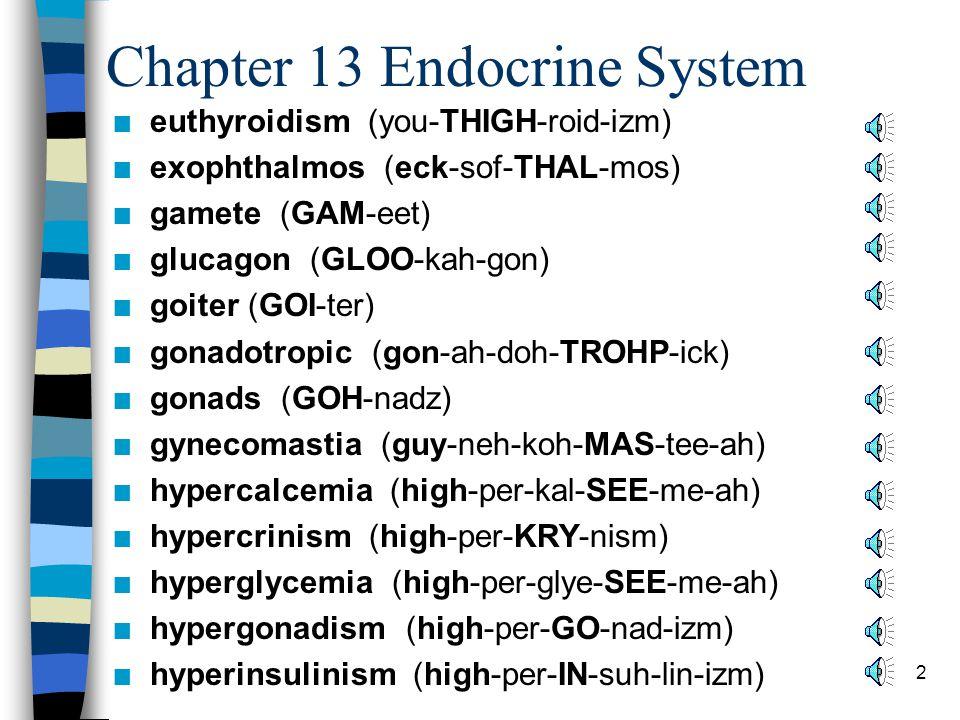 2 Chapter 13 Endocrine System n euthyroidism (you-THIGH-roid-izm) n exophthalmos (eck-sof-THAL-mos) n gamete (GAM-eet) n glucagon (GLOO-kah-gon) n goiter (GOI-ter) n gonadotropic (gon-ah-doh-TROHP-ick) n gonads (GOH-nadz) n gynecomastia (guy-neh-koh-MAS-tee-ah) n hypercalcemia (high-per-kal-SEE-me-ah) n hypercrinism (high-per-KRY-nism) n hyperglycemia (high-per-glye-SEE-me-ah) n hypergonadism (high-per-GO-nad-izm) n hyperinsulinism (high-per-IN-suh-lin-izm)