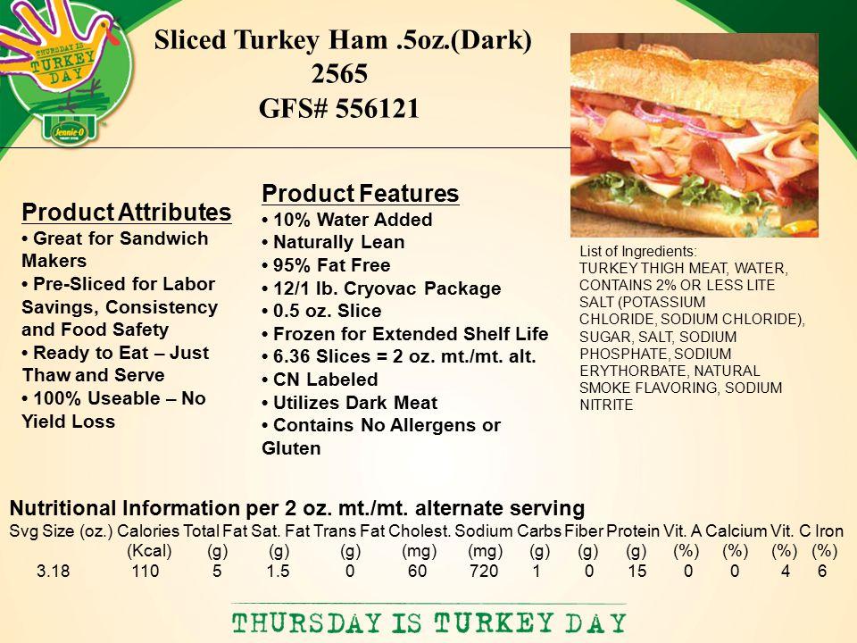 List of Ingredients: TURKEY THIGH MEAT, WATER, CONTAINS 2% OR LESS LITE SALT (POTASSIUM CHLORIDE, SODIUM CHLORIDE), SUGAR, SALT, SODIUM PHOSPHATE, SODIUM ERYTHORBATE, NATURAL SMOKE FLAVORING, SODIUM NITRITE Sliced Turkey Ham.5oz.(Dark) 2565 GFS# 556121 Nutritional Information per 2 oz.