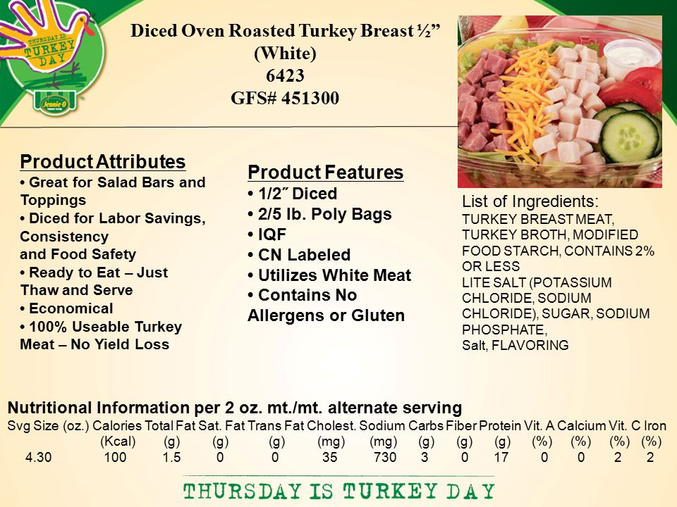 List of Ingredients: TURKEY BREAST MEAT, TURKEY BROTH, MODIFIED FOOD STARCH, CONTAINS 2% OR LESS LITE SALT (POTASSIUM CHLORIDE, SODIUM CHLORIDE), SUGAR, SODIUM PHOSPHATE, Salt, FLAVORING Diced Oven Roasted Turkey Breast ½ (White) 6423 GFS# 451300 Nutritional Information per 2 oz.
