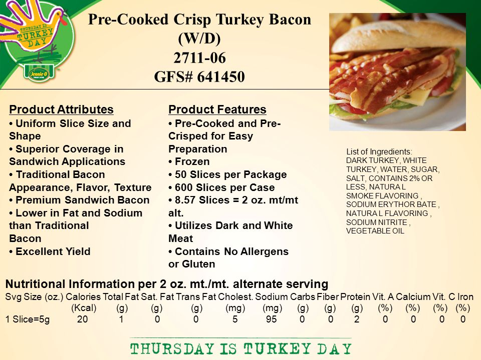 List of Ingredients: DARK TURKEY, WHITE TURKEY, WATER, SUGAR, SALT, CONTAINS 2% OR LESS, NATURA L SMOKE FLAVORING, SODIUM ERYTHOR BATE, NATURA L FLAVORING, SODIUM NITRITE, VEGETABLE OIL Pre-Cooked Crisp Turkey Bacon (W/D) 2711-06 GFS# 641450 Product Features Pre-Cooked and Pre- Crisped for Easy Preparation Frozen 50 Slices per Package 600 Slices per Case 8.57 Slices = 2 oz.