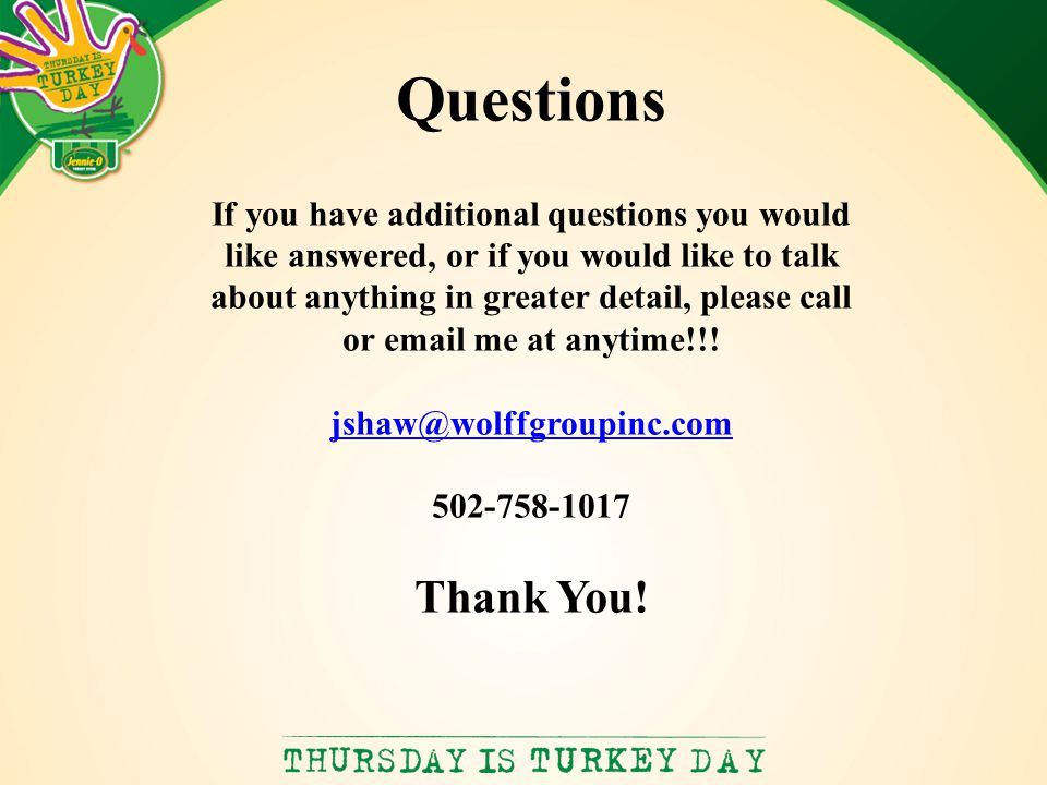 Questions If you have additional questions you would like answered, or if you would like to talk about anything in greater detail, please call or email me at anytime!!.