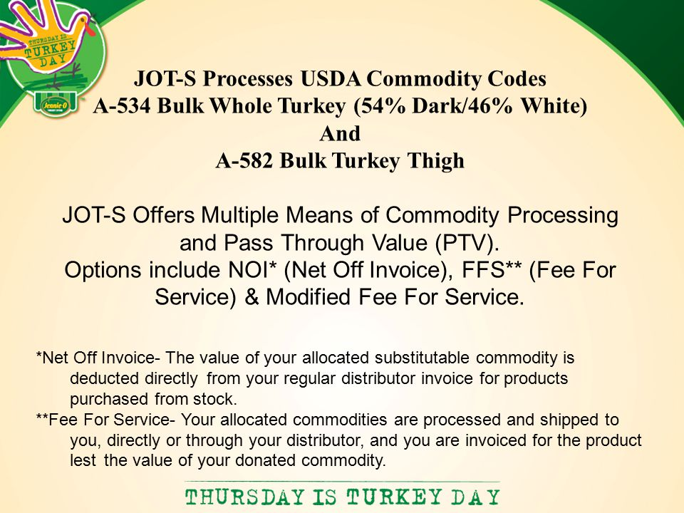 JOT-S Processes USDA Commodity Codes A-534 Bulk Whole Turkey (54% Dark/46% White) And A-582 Bulk Turkey Thigh JOT-S Offers Multiple Means of Commodity Processing and Pass Through Value (PTV).