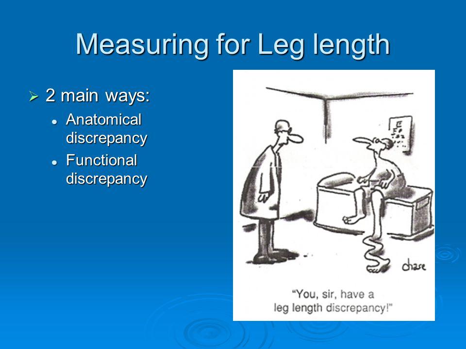 Measuring for Leg length  2 main ways: Anatomical discrepancy Anatomical discrepancy Functional discrepancy Functional discrepancy