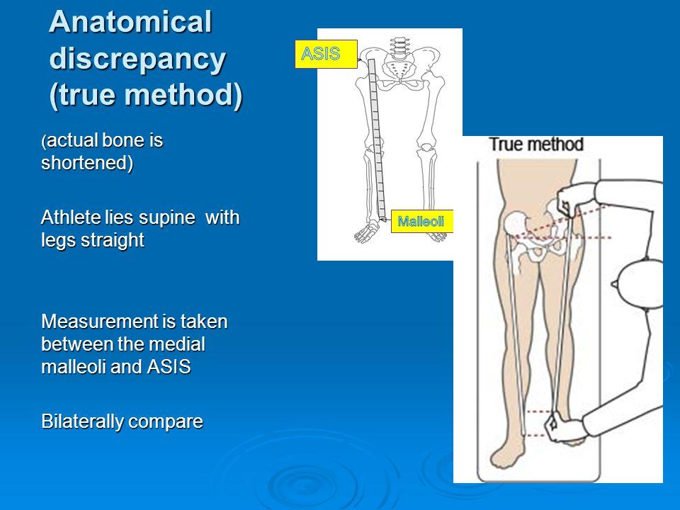 Anatomical discrepancy (true method) ( actual bone is shortened) Athlete lies supine with legs straight Measurement is taken between the medial malleo