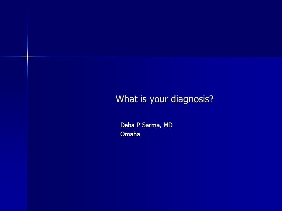 What is your diagnosis? Deba P Sarma, MD Omaha