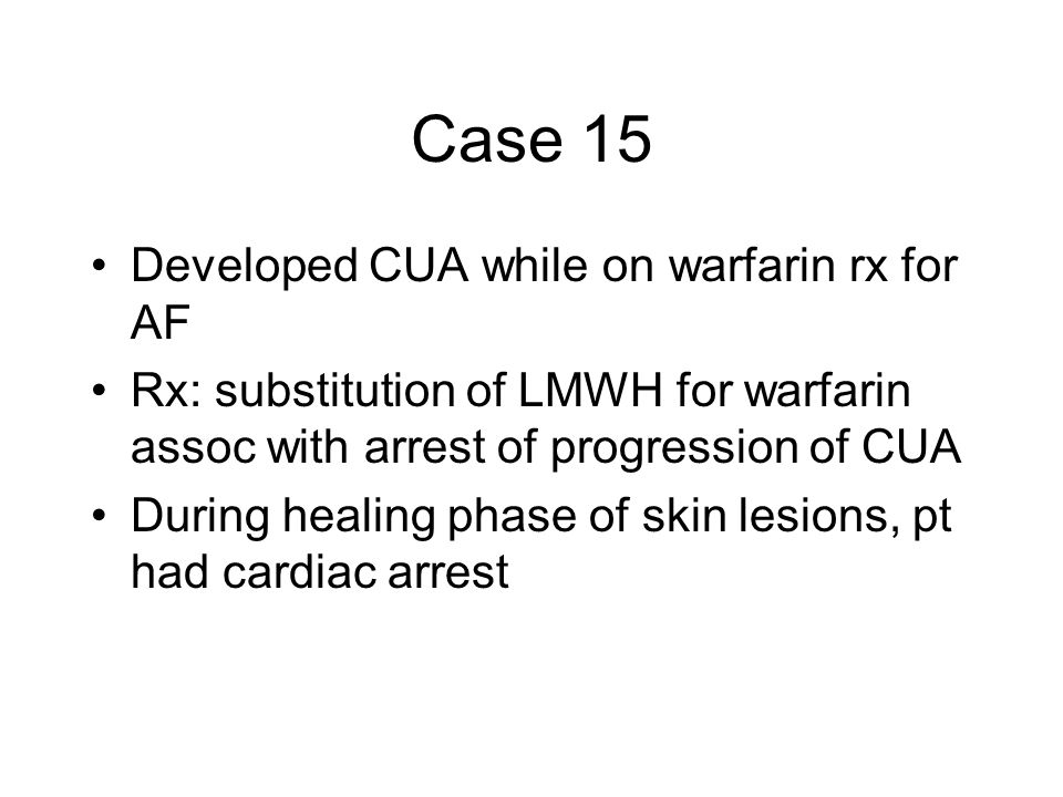 Case 15 Developed CUA while on warfarin rx for AF Rx: substitution of LMWH for warfarin assoc with arrest of progression of CUA During healing phase of skin lesions, pt had cardiac arrest