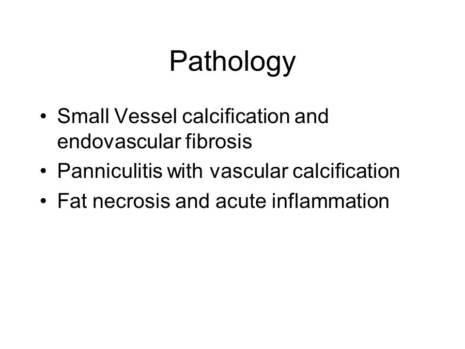 Pathology Small Vessel calcification and endovascular fibrosis Panniculitis with vascular calcification Fat necrosis and acute inflammation