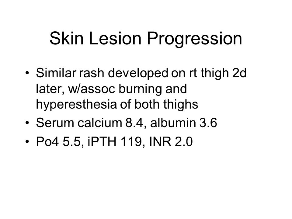 Skin Lesion Progression Similar rash developed on rt thigh 2d later, w/assoc burning and hyperesthesia of both thighs Serum calcium 8.4, albumin 3.6 Po4 5.5, iPTH 119, INR 2.0