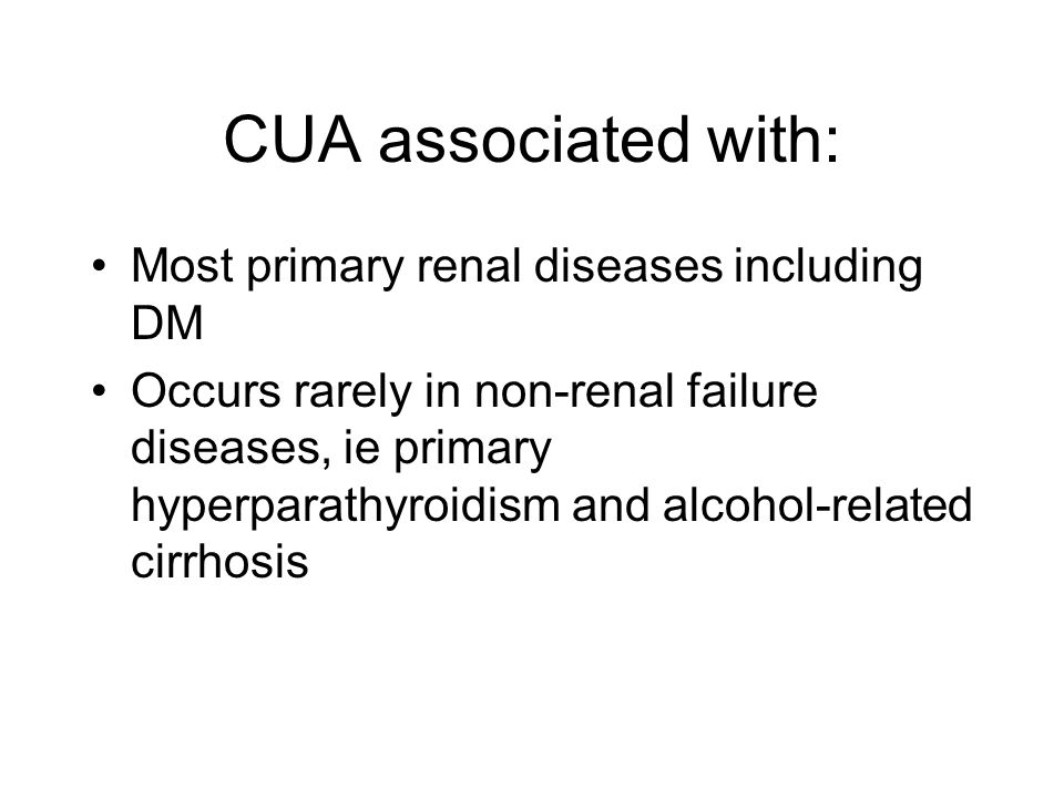 CUA associated with: Most primary renal diseases including DM Occurs rarely in non-renal failure diseases, ie primary hyperparathyroidism and alcohol-related cirrhosis