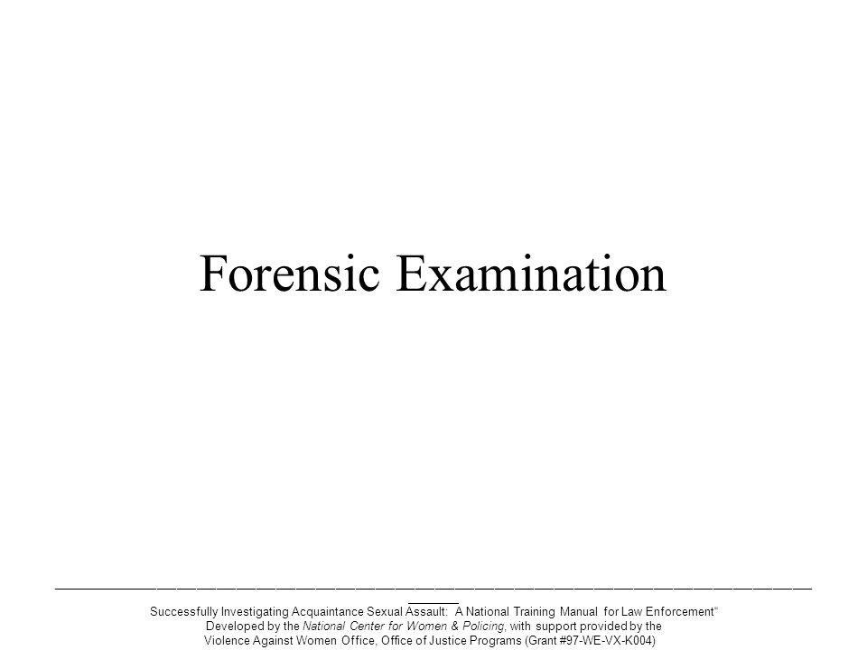 ___________________________________________________________________________________________________________________ ________ Successfully Investigating Acquaintance Sexual Assault: A National Training Manual for Law Enforcement Developed by the National Center for Women & Policing, with support provided by the Violence Against Women Office, Office of Justice Programs (Grant #97-WE-VX-K004) 4 purposes of forensic evidence To identify the assailant To confirm recent sexual contact To establish force or threat To corroborate the victim's story