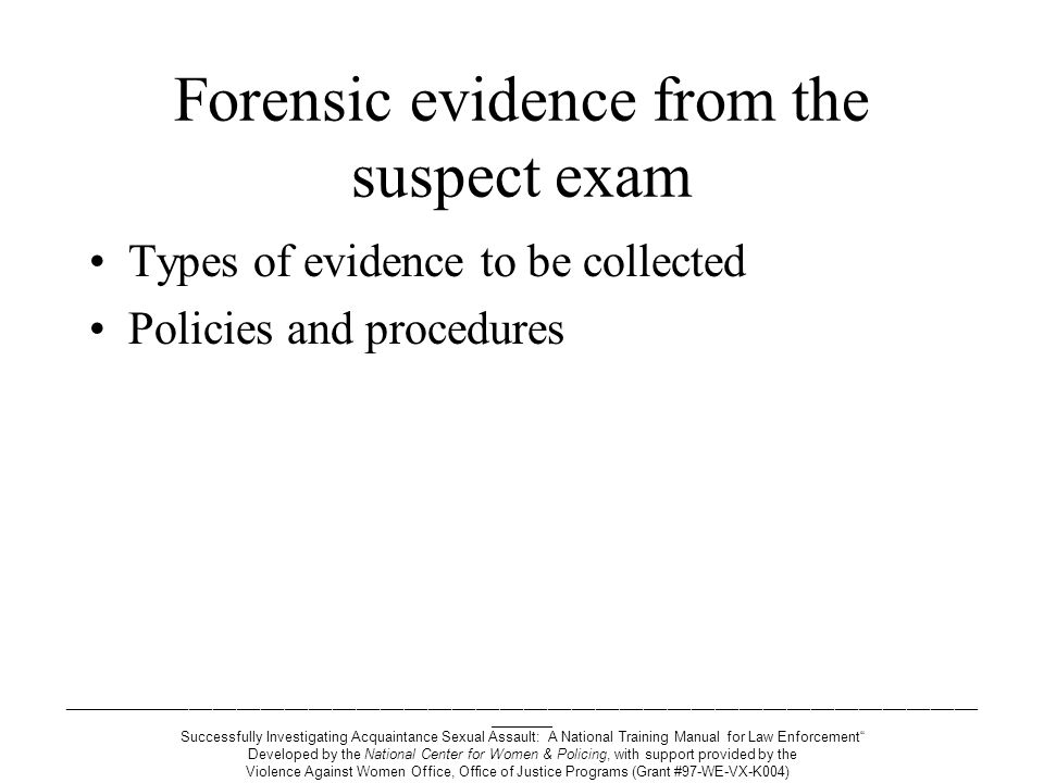 ___________________________________________________________________________________________________________________ ________ Successfully Investigating Acquaintance Sexual Assault: A National Training Manual for Law Enforcement Developed by the National Center for Women & Policing, with support provided by the Violence Against Women Office, Office of Justice Programs (Grant #97-WE-VX-K004) Forensic evidence from the suspect exam Types of evidence to be collected Policies and procedures