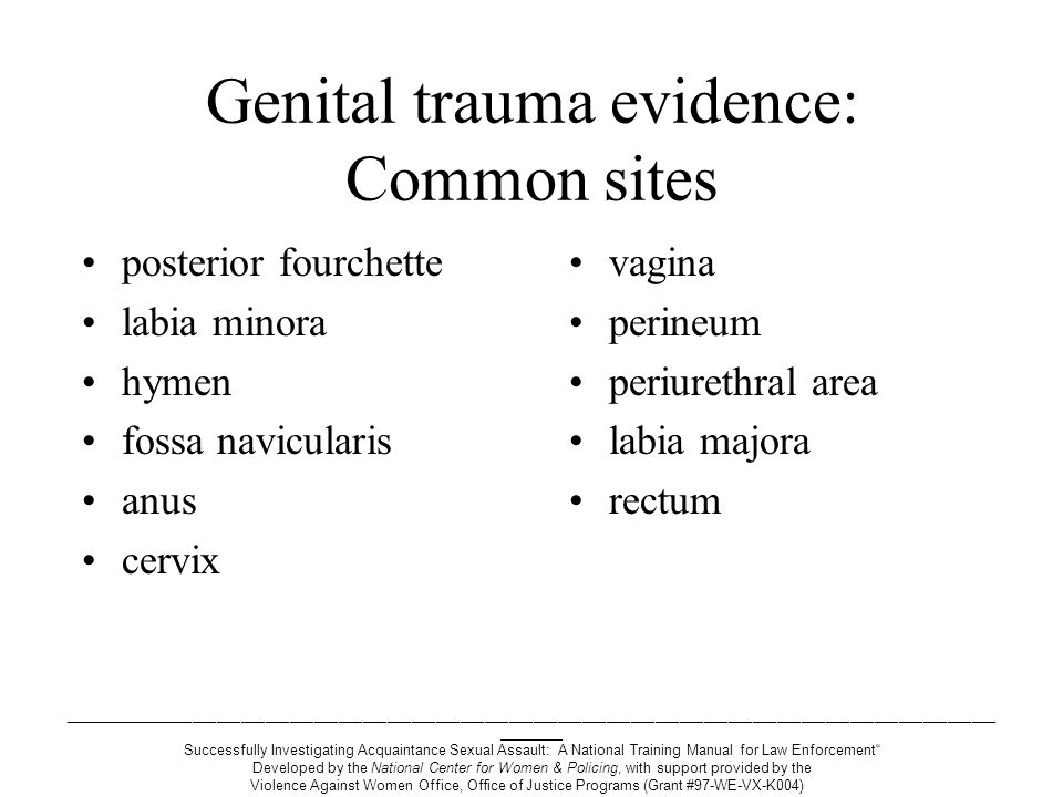 ___________________________________________________________________________________________________________________ ________ Successfully Investigating Acquaintance Sexual Assault: A National Training Manual for Law Enforcement Developed by the National Center for Women & Policing, with support provided by the Violence Against Women Office, Office of Justice Programs (Grant #97-WE-VX-K004) Genital trauma evidence: Common sites posterior fourchette (70%) labia minora (53%) hymen (29%) fossa navicularis (25%) anus (15%) cervix (13%) vagina (11%) perineum (11%) periurethral area (9%) labia majora (7%) rectum (4%)