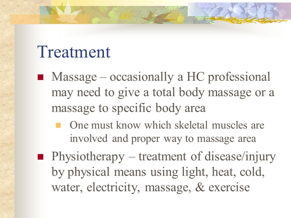 Treatment Massage – occasionally a HC professional may need to give a total body massage or a massage to specific body area One must know which skelet
