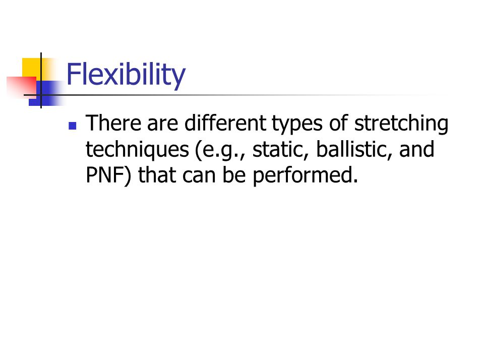 Flexibility There are different types of stretching techniques (e.g., static, ballistic, and PNF) that can be performed.